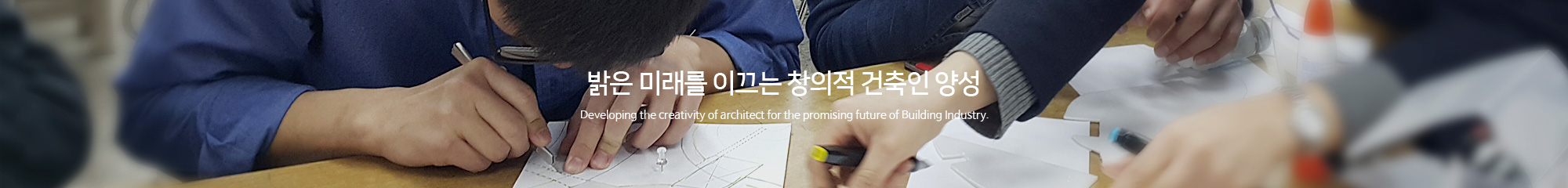 밝은 미래를 이끄는 창의적 건축인 양성 Developing the creativity of architect for the promising future of Building Industry.
